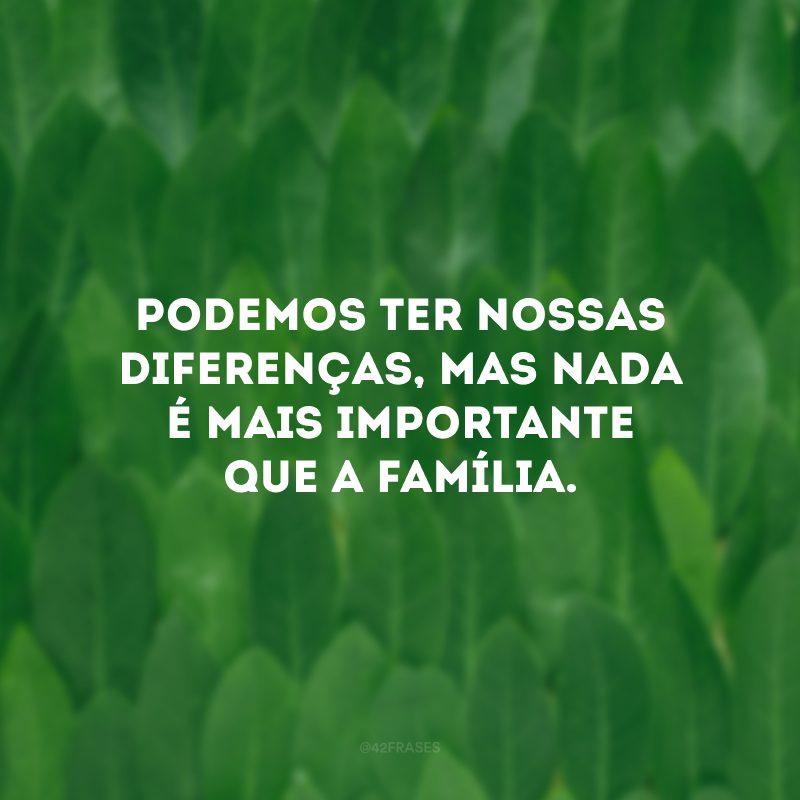 Podemos ter nossas diferenças, mas nada é mais importante que a família.