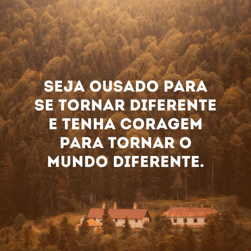 Seja ousado para se tornar diferente e tenha coragem para tornar o mundo diferente.