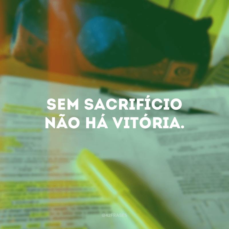 Sem sacrifícios não há vitória.
