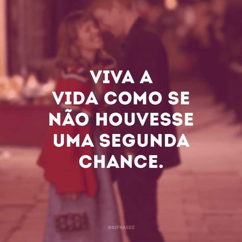 Viva a vida como se não houvesse uma segunda chance.