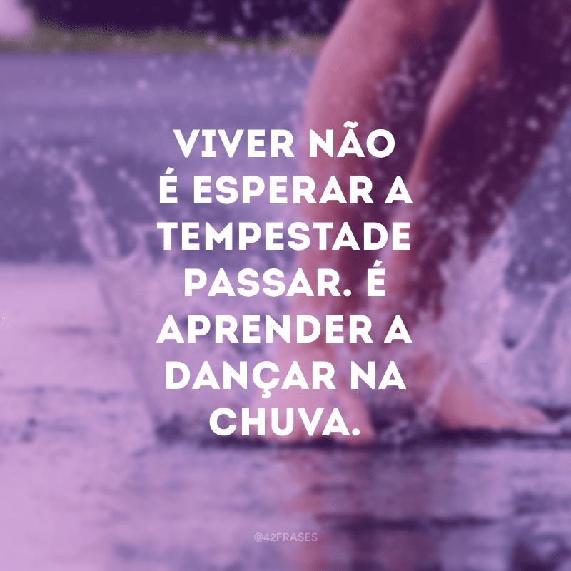 Viver não é esperar a tempestade passar. É aprender a dançar na chuva.