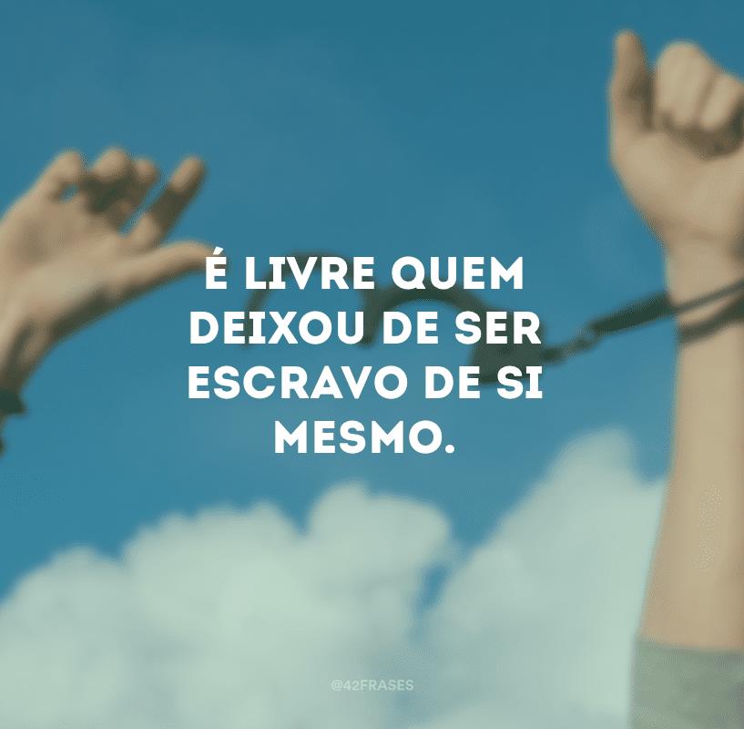 É livre quem deixou de ser escravo de si mesmo.