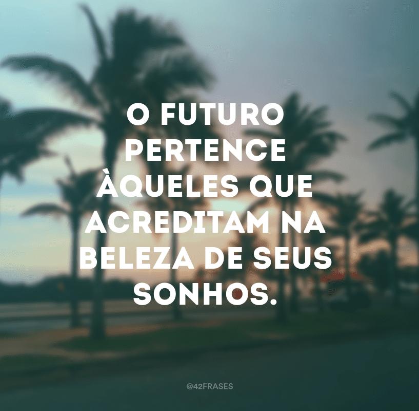 O futuro pertence àqueles que acreditam na beleza de seus sonhos.