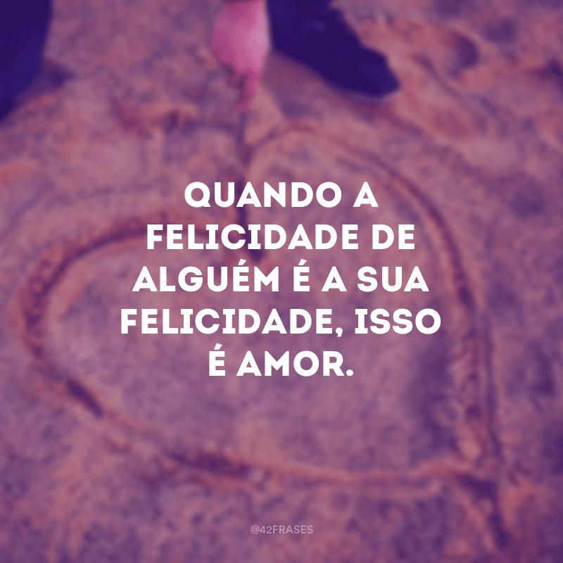 Quando a felicidade de alguém é a sua felicidade, isso é amor.