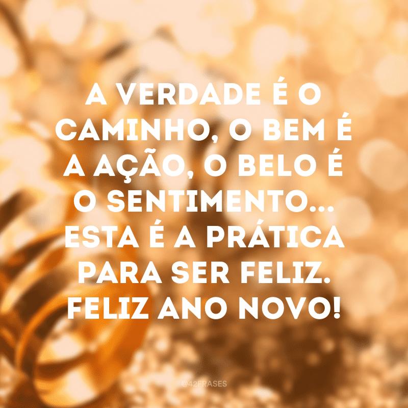 A verdade é o caminho, o bem é a ação, o belo é o sentimento... Esta é a prática para ser feliz. Feliz Ano Novo!