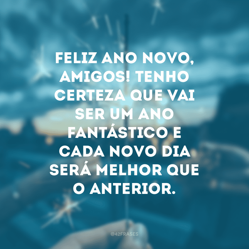 Feliz Ano Novo, amigos! Tenho certeza que vai ser um ano fantástico e cada novo dia será melhor que o anterior.