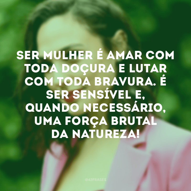 Ser mulher é amar com toda doçura e lutar com toda bravura. É ser sensível e, quando necessário, uma força brutal da natureza!