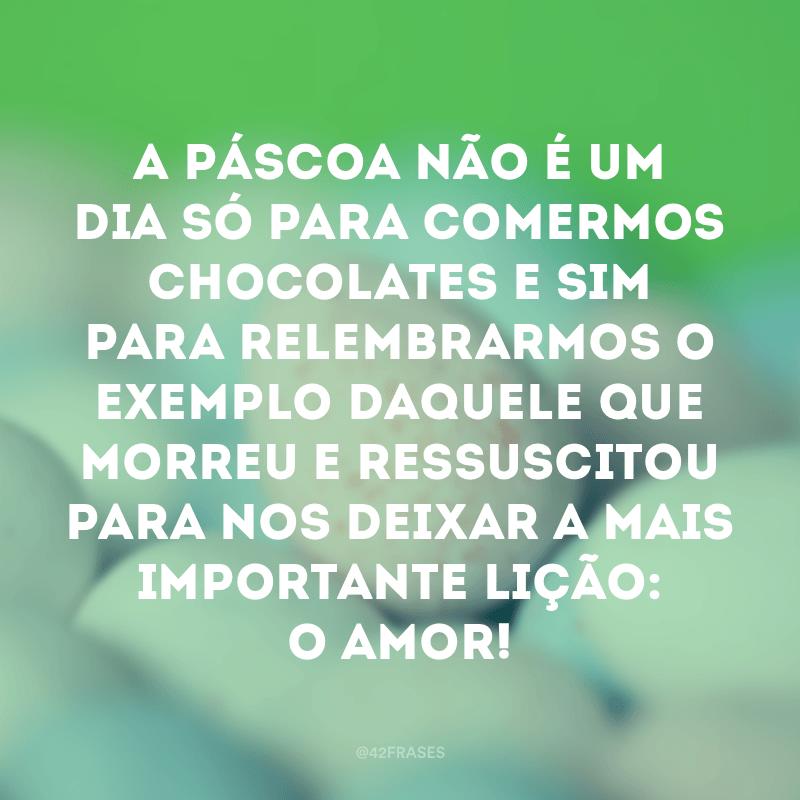 A Páscoa não é um dia só para comermos chocolates e sim para relembrarmos o exemplo daquele que morreu e ressuscitou para nos deixar a mais importante lição: o amor!