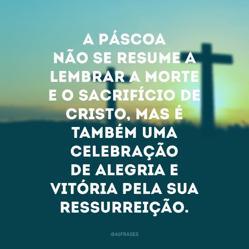 A Páscoa não se resume a lembrar a morte e o sacrifício de Cristo, mas é também uma celebração de alegria e vitória pela sua ressurreição.