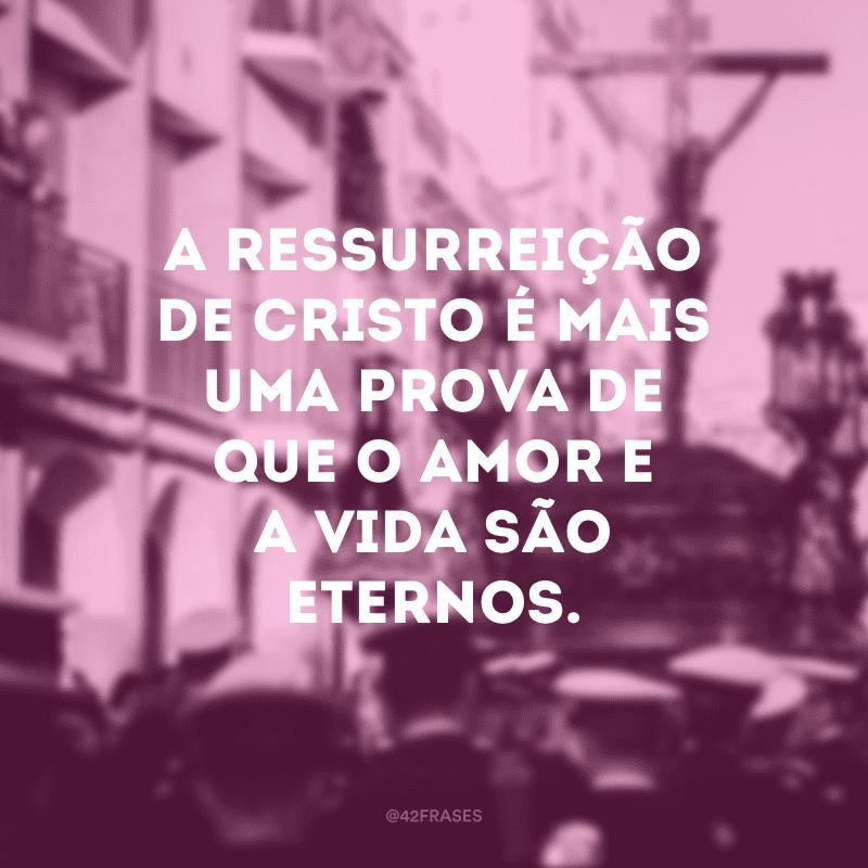 A ressurreição de Cristo é mais uma prova de que o amor e a vida são eternos.
