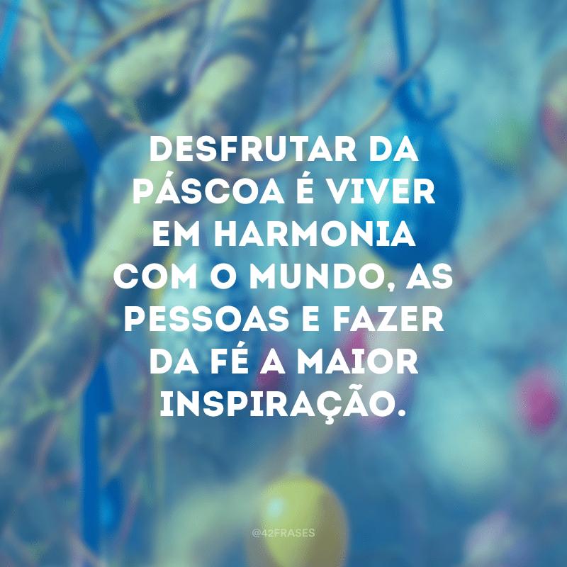 Desfrutar da Páscoa é viver em harmonia com o mundo, as pessoas e fazer da fé a maior inspiração.