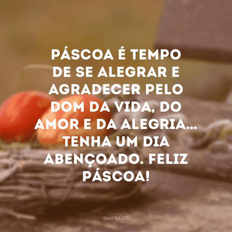 Páscoa é tempo de se alegrar e agradecer pelo dom da vida, do amor e da alegria… Tenha um dia abençoado. Feliz Páscoa!