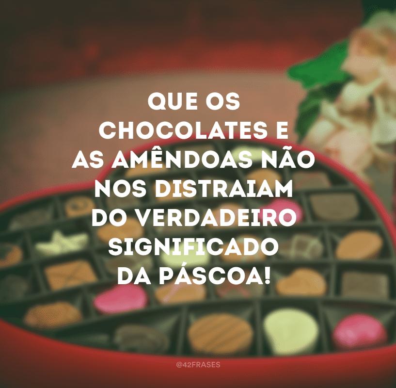 Que os chocolates e as amêndoas não nos distraiam do verdadeiro significado da Páscoa!