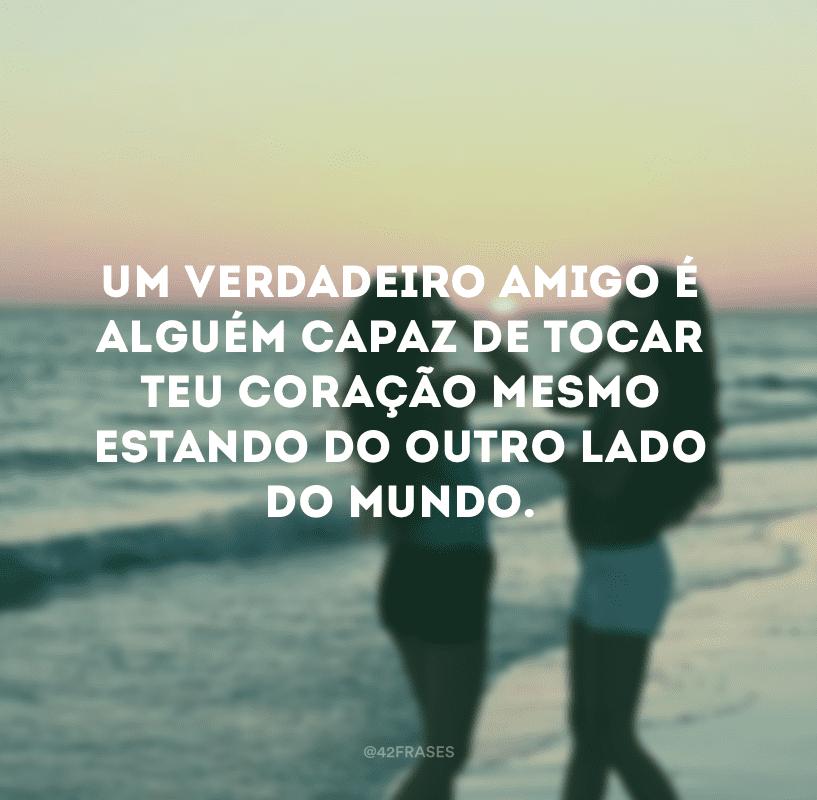 Um verdadeiro amigo é alguém capaz de tocar teu coração mesmo estando do outro lado do mundo.