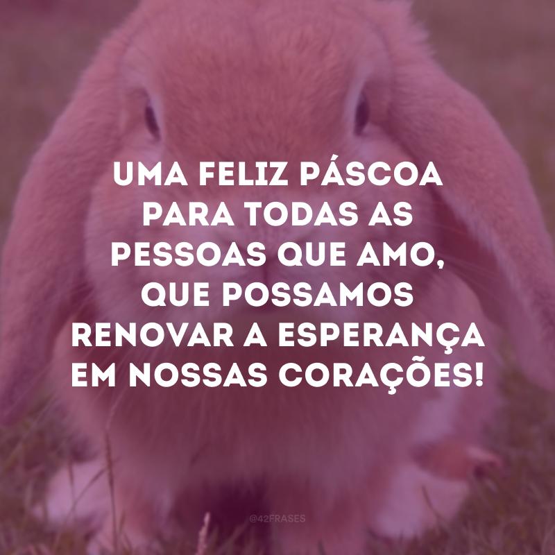 Uma feliz Páscoa para todas as pessoas que amo, que possamos renovar a esperança em nossas corações!