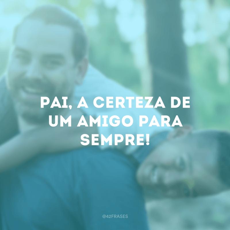 Pai, a certeza de um amigo para sempre!