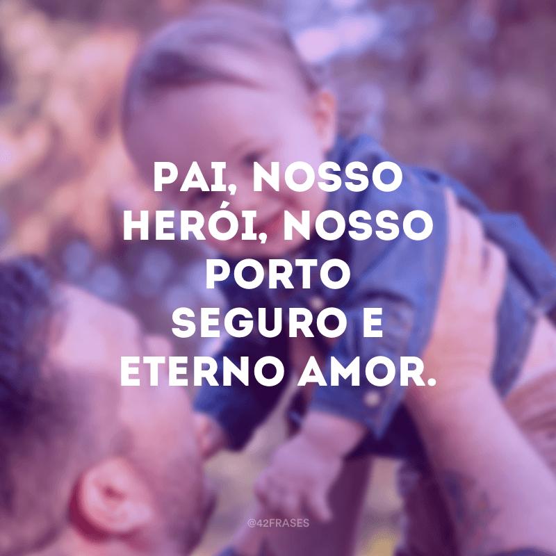 Pai, nosso herói, nosso porto seguro e eterno amor.