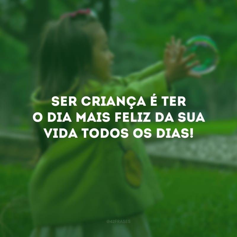 Ser criança é ter o dia mais feliz da sua vida todos os dias!