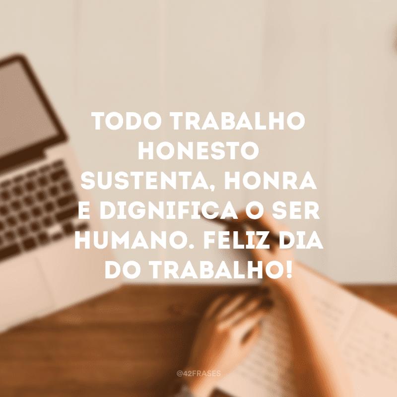 Todo trabalho honesto sustenta, honra e dignifica o ser humano. Feliz Dia do Trabalho!