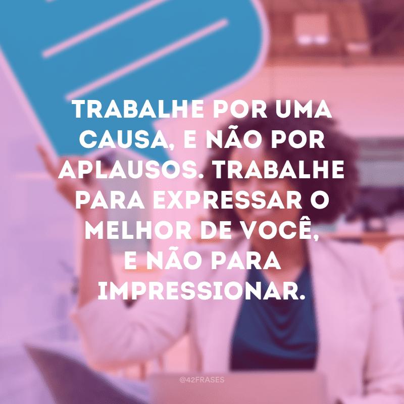 Trabalhe por uma causa, e não por aplausos. Trabalhe para expressar o melhor de você, e não para impressionar.