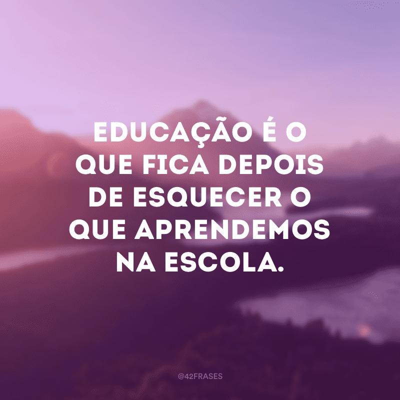 Educação é o que fica depois de esquecer o que aprendemos na escola.