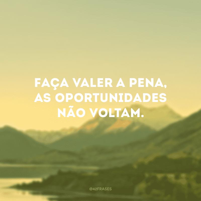 Faça valer a pena, as oportunidades não voltam.