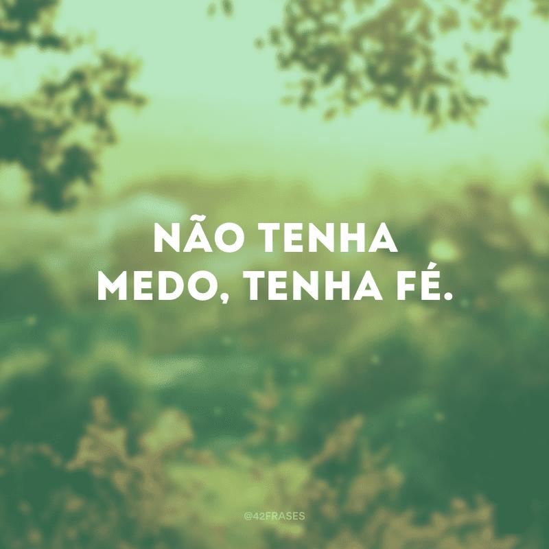Não tenha medo, tenha fé.