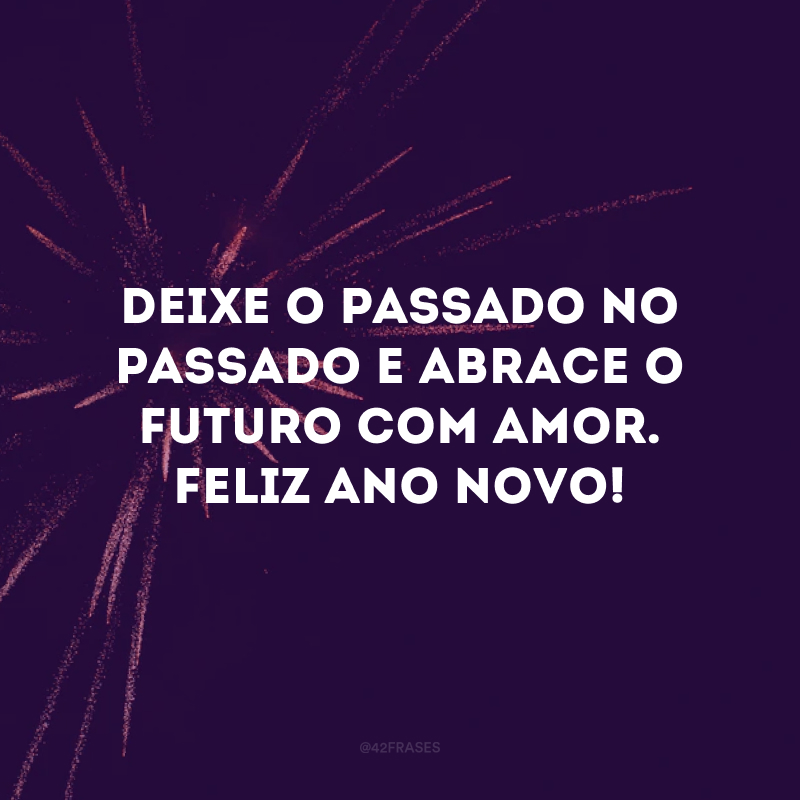 Deixe o passado no passado e abrace o futuro com amor. Feliz Ano Novo!