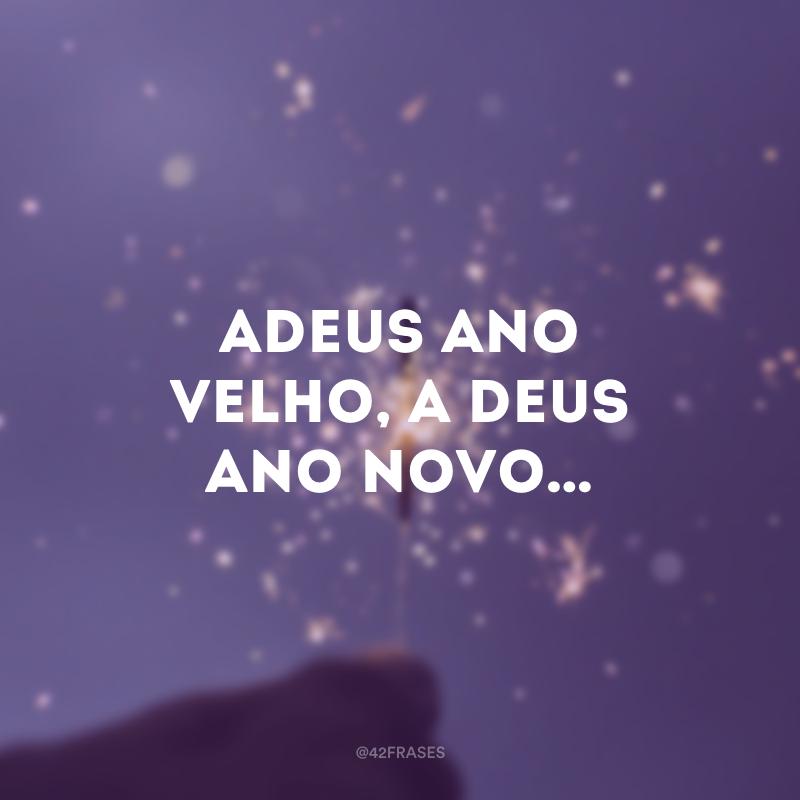 Adeus ano velho, a Deus ano novo…