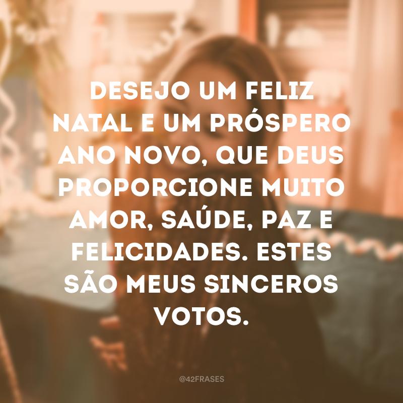 Desejo um feliz Natal e um próspero Ano Novo, que Deus proporcione muito amor, saúde, paz e felicidades. Estes são meus sinceros votos.
