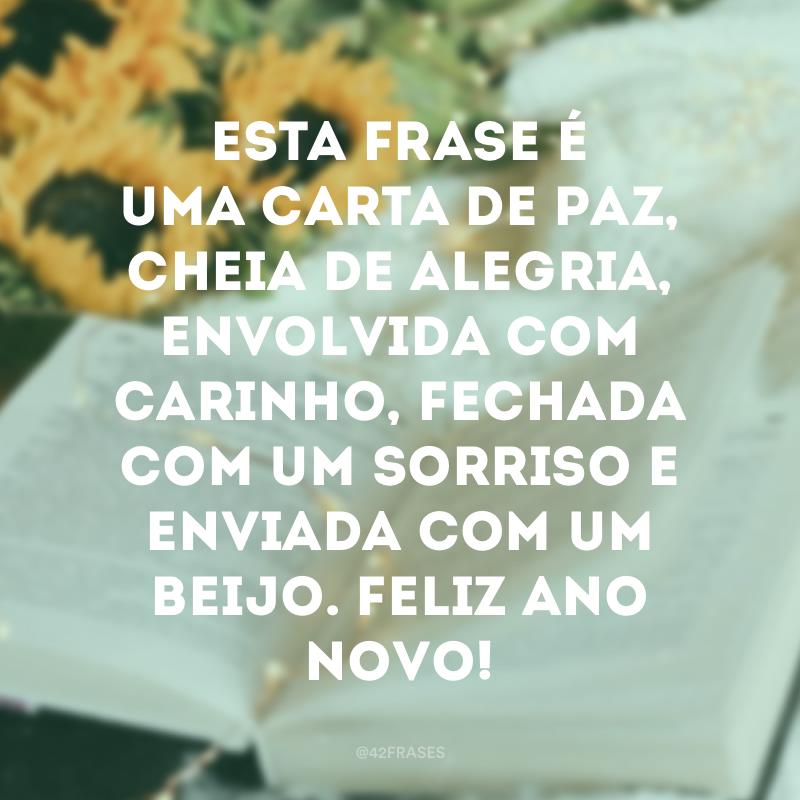 Esta frase é uma carta de paz, cheia de alegria, envolvida com carinho, fechada com um sorriso e enviada com um beijo. Feliz Ano Novo!