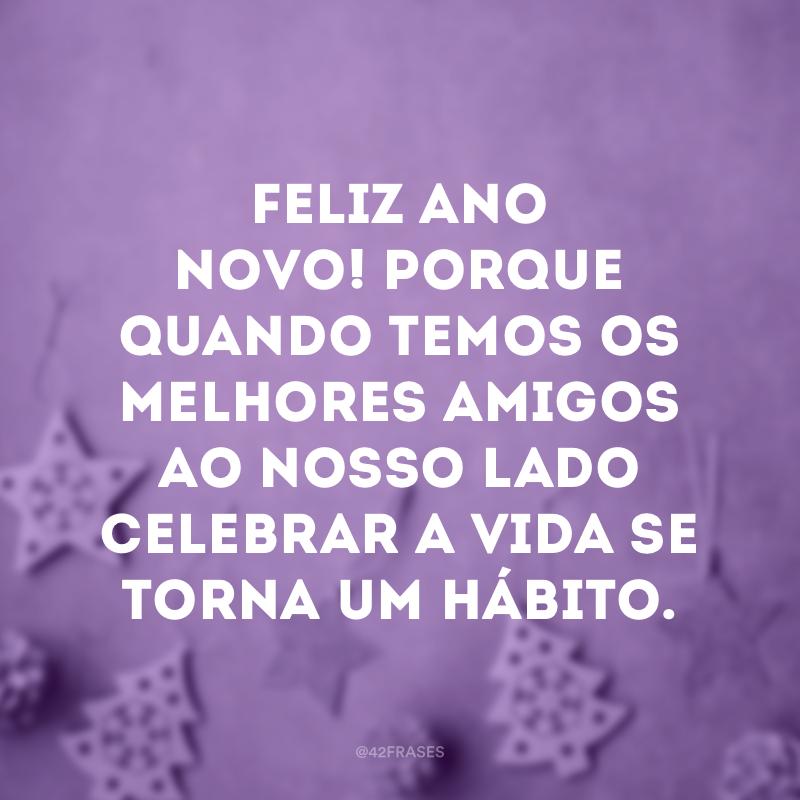 Feliz Ano Novo! Porque quando temos os melhores amigos ao nosso lado celebrar a vida se torna um hábito.