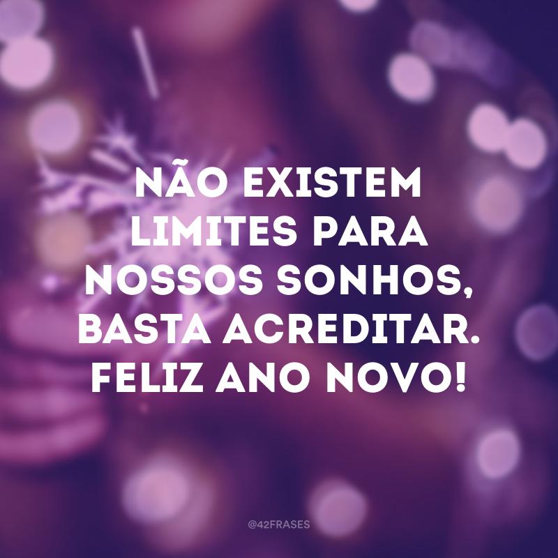 Não existem limites para nossos sonhos, basta acreditar. Feliz Ano Novo!