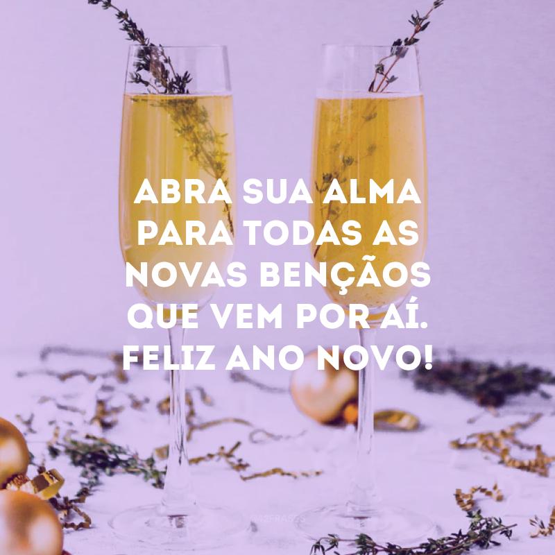 Abra sua alma para todas as novas bençãos que vem por aí. Feliz Ano Novo!