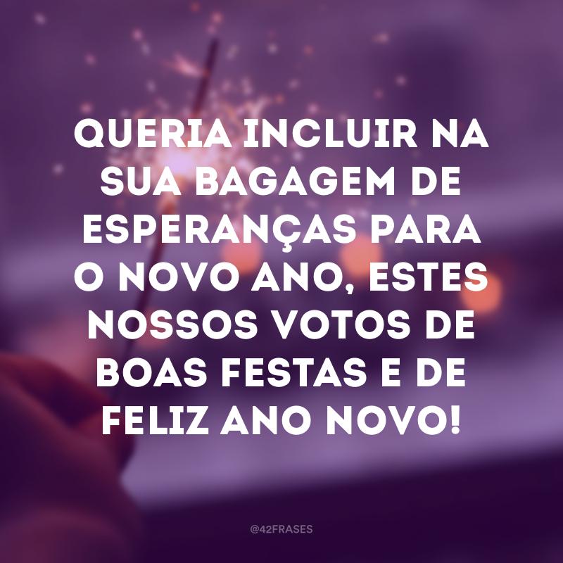 Queria incluir na sua bagagem de esperanças para o novo ano, estes nossos votos de boas festas e de feliz Ano Novo!