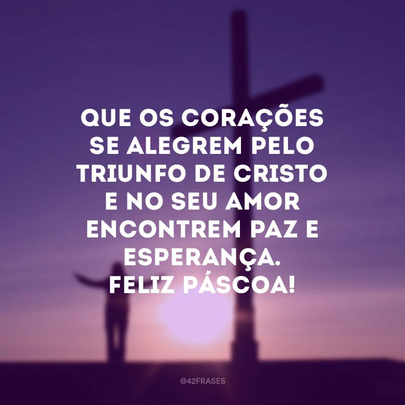 Que os corações se alegrem pelo triunfo de Cristo e no Seu amor encontrem paz e esperança. Feliz Páscoa!