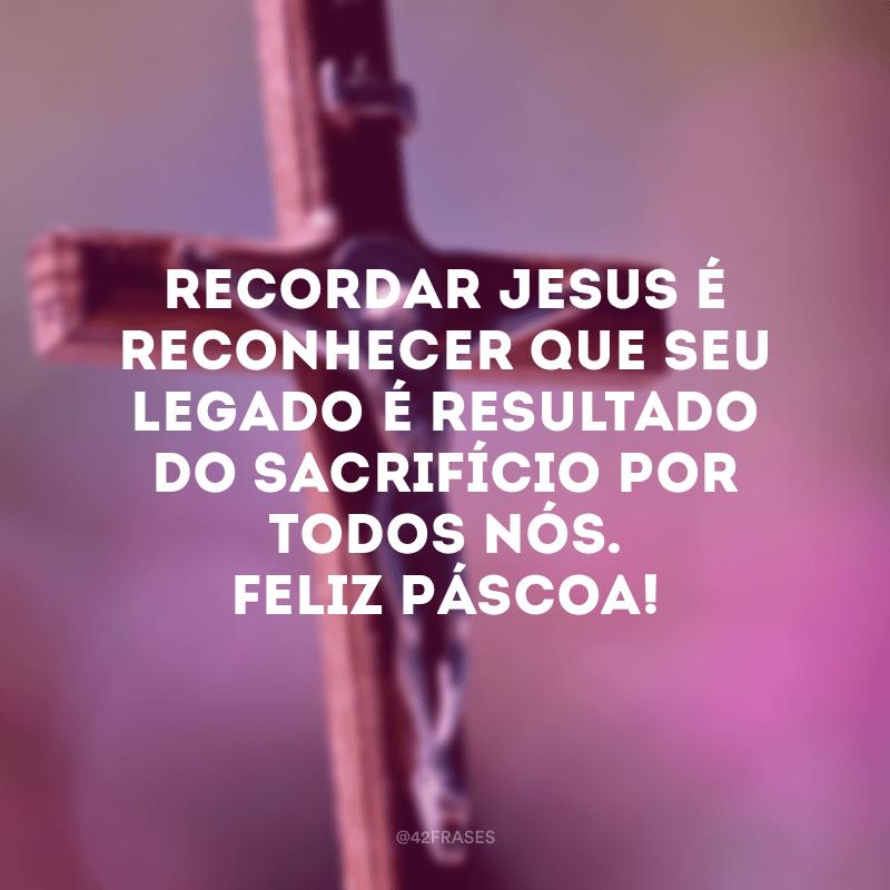 Recordar Jesus é reconhecer que seu legado é resultado do sacrifício por todos nós. Feliz Páscoa!