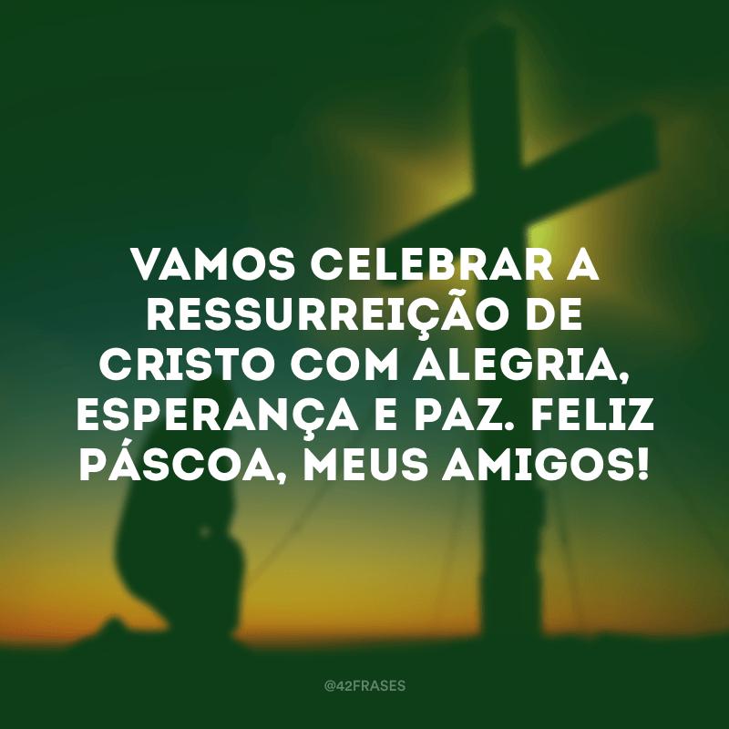 Vamos celebrar a ressurreição de Cristo com alegria, esperança e paz. Feliz Páscoa, meus amigos!