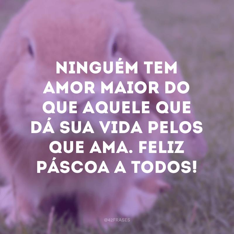 Ninguém tem amor maior do que aquele que dá sua vida pelos que ama. Feliz Páscoa a todos!