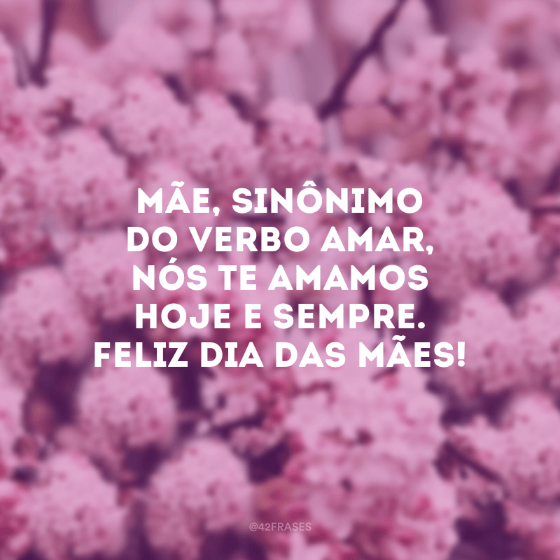 Mãe, sinônimo do verbo amar, nós te amamos hoje e sempre. Feliz Dia das Mães!