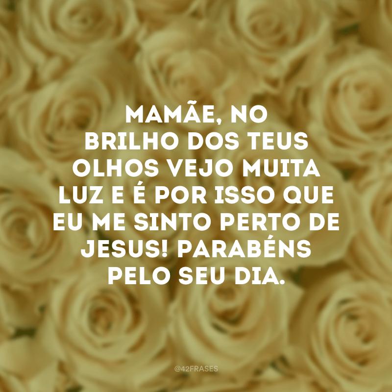 Mamãe, no brilho dos teus olhos vejo muita luz e é por isso que eu me sinto perto de Jesus! Parabéns pelo seu dia.