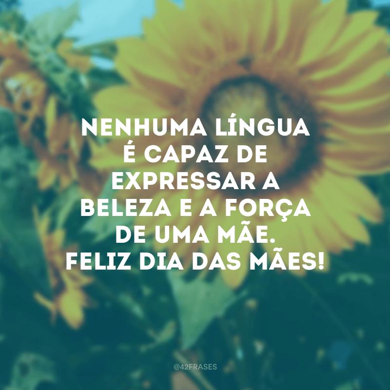Nenhuma língua é capaz de expressar a beleza e a força de uma mãe. Feliz Dia das Mães!