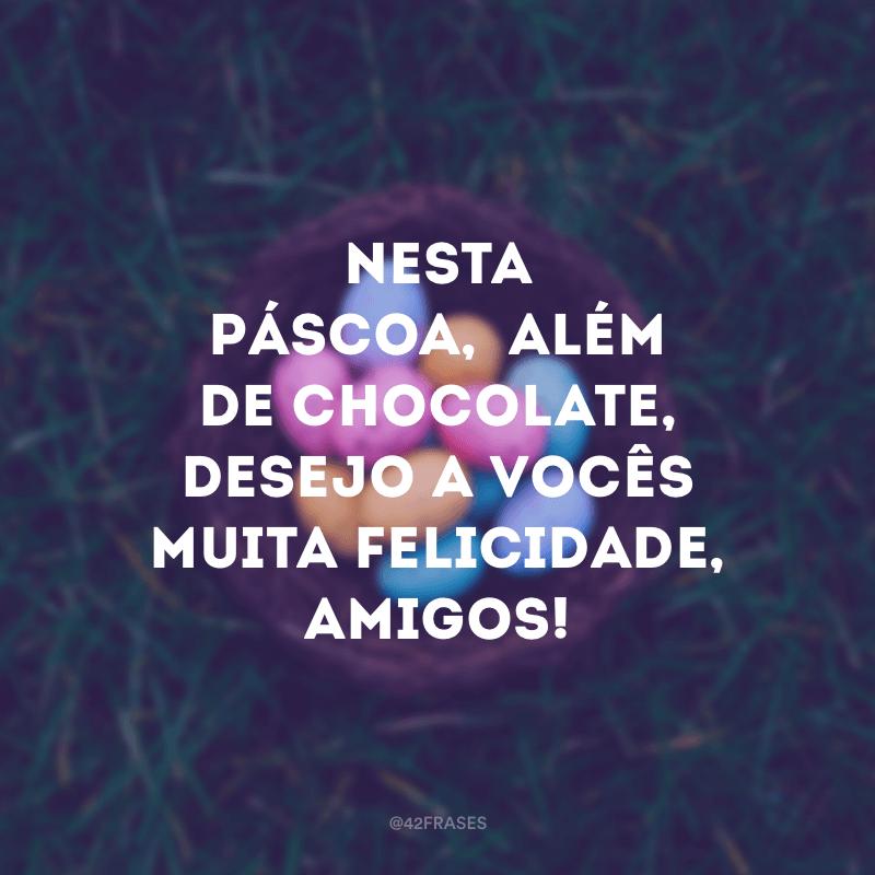 Nesta Páscoa, além de chocolate, desejo a vocês muita felicidade, amigos!