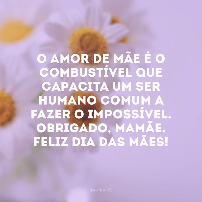 O amor de mãe é o combustível que capacita um ser humano comum a fazer o impossível. Obrigado, mamãe. Feliz Dia das Mães!