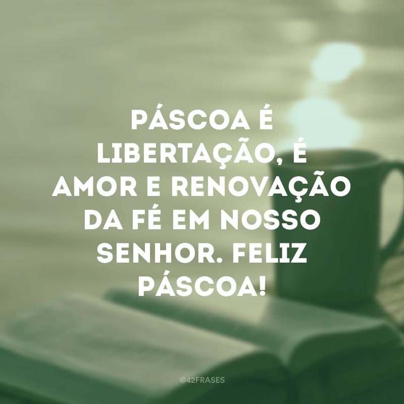Páscoa é libertação, é amor e renovação da fé em nosso Senhor. Feliz Páscoa!