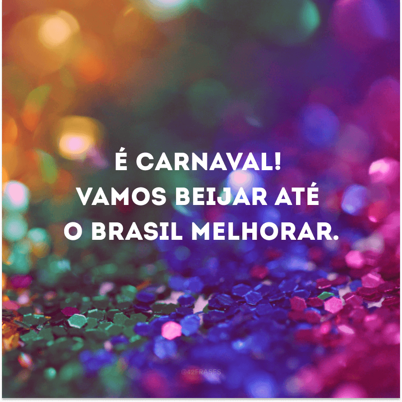 É Carnaval! Vamos beijar até o Brasil melhorar.