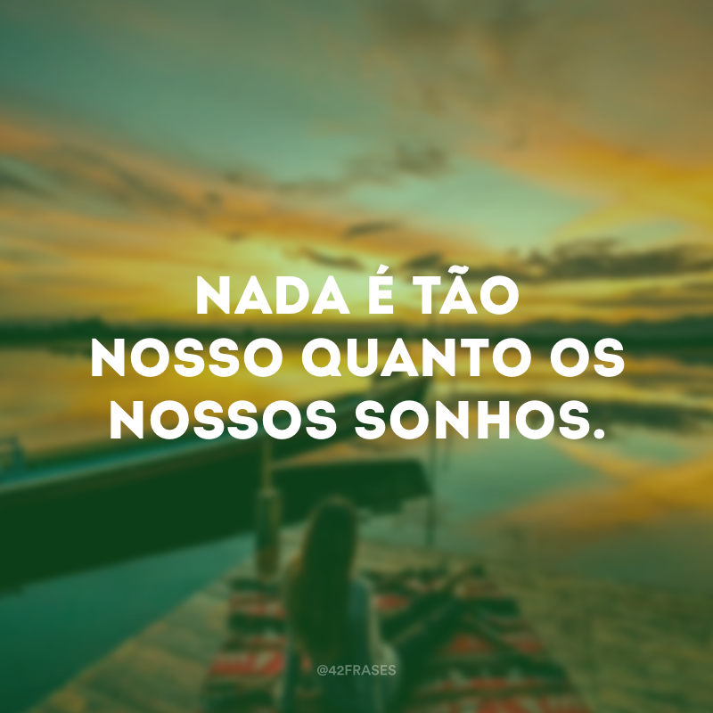 Nada é tão nosso quanto os nossos sonhos.