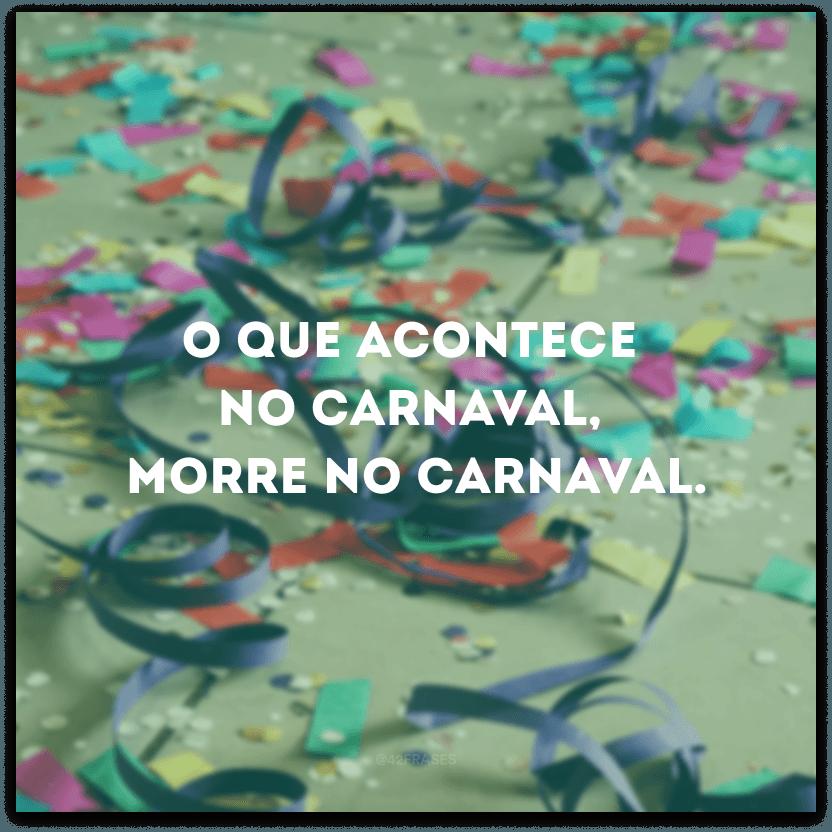 O que acontece no Carnaval, morre no Carnaval.