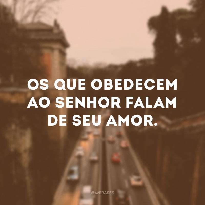 Os que obedecem ao Senhor falam de seu amor.