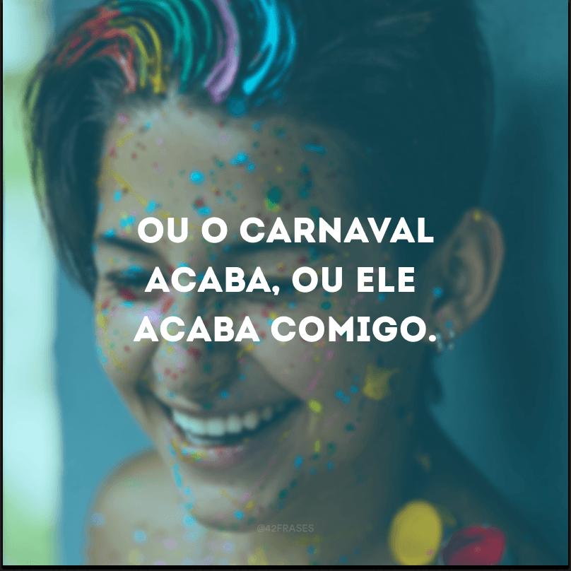 Ou o carnaval acaba, ou ele acaba comigo.